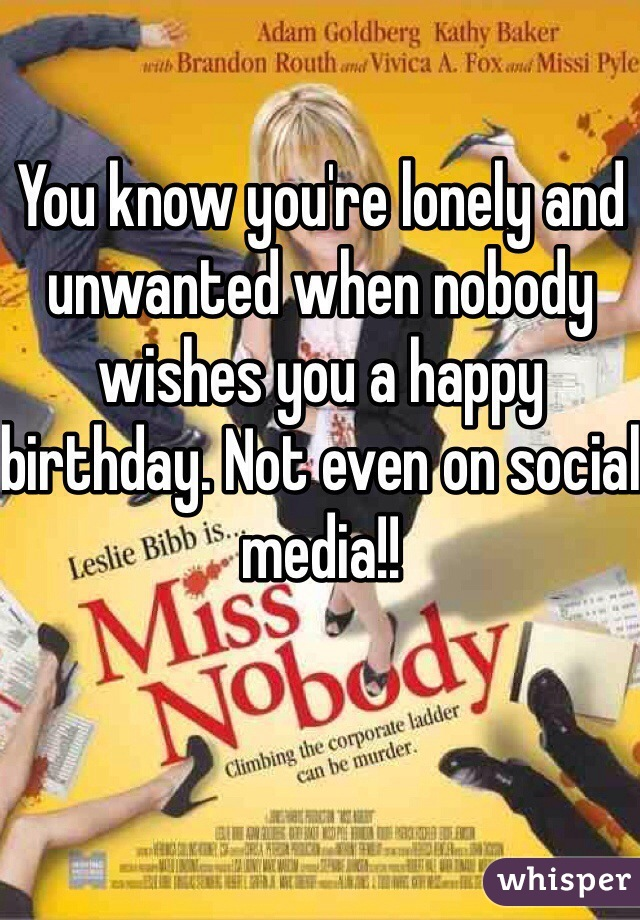 You know you're lonely and unwanted when nobody wishes you a happy birthday. Not even on social media!!