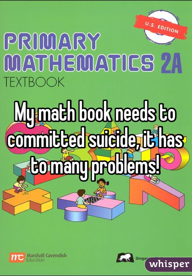 My math book needs to committed suicide, it has to many problems!