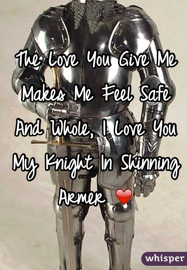 The Love You Give Me Makes Me Feel Safe And Whole, I Love You My Knight In Shinning Armer ❤️