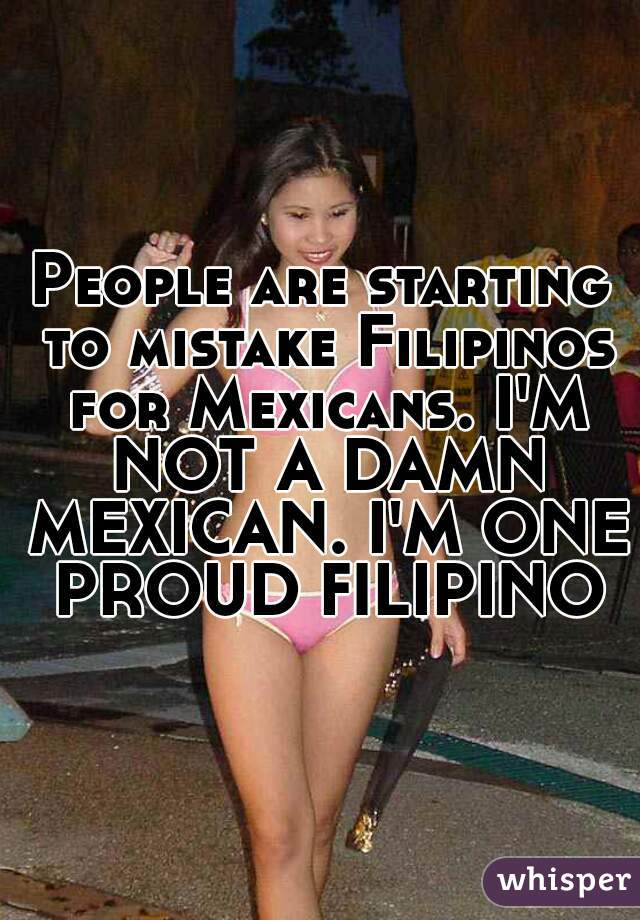 People are starting to mistake Filipinos for Mexicans. I'M NOT A DAMN MEXICAN. I'M ONE PROUD FILIPINO.