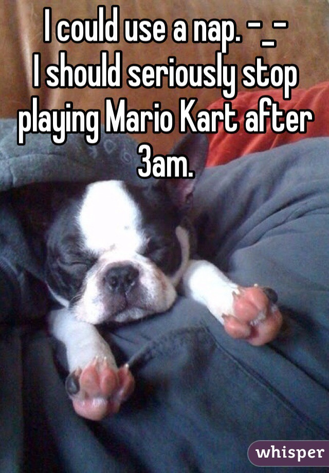 I could use a nap. -_-  I should seriously stop playing Mario Kart after 3am.