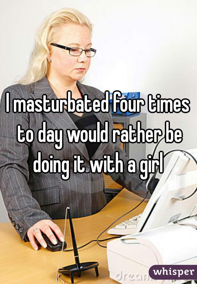 I masturbated four times to day would rather be doing it with a girl