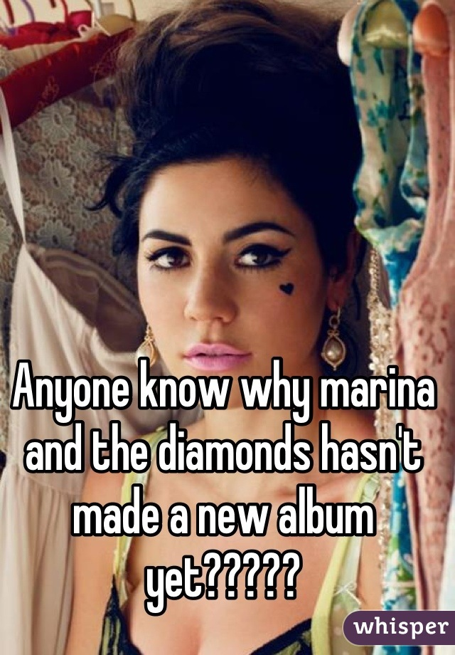 Anyone know why marina and the diamonds hasn't made a new album yet?????