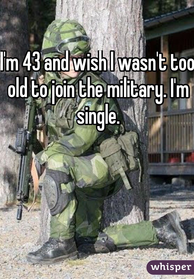 I'm 43 and wish I wasn't too old to join the military. I'm single.