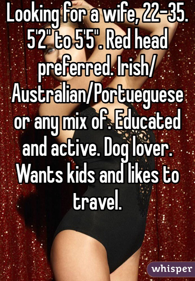 """Looking for a wife, 22-35. 5'2"""" to 5'5"""". Red head preferred. Irish/Australian/Portueguese or any mix of. Educated and active. Dog lover. Wants kids and likes to travel."""