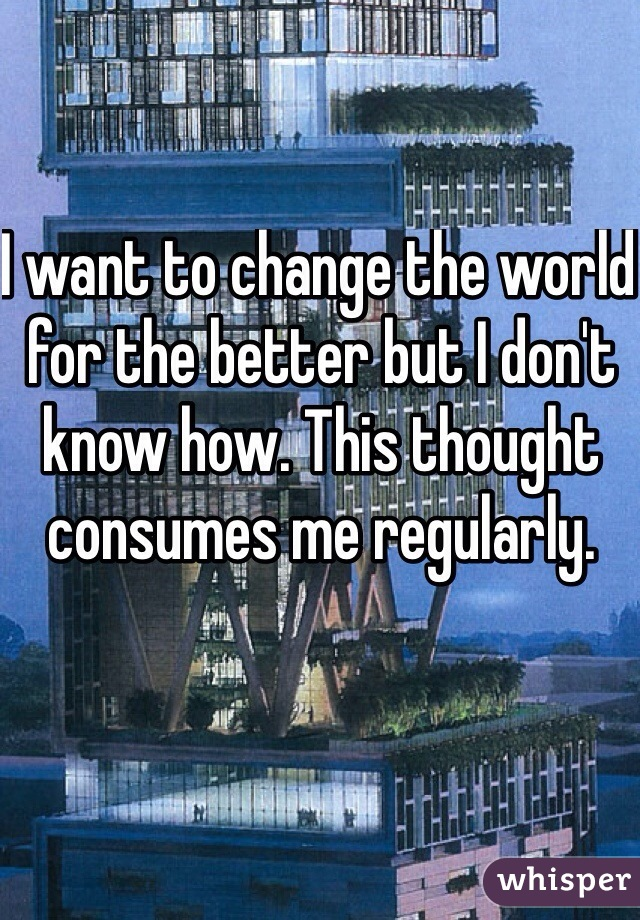 I want to change the world for the better but I don't know how. This thought consumes me regularly.