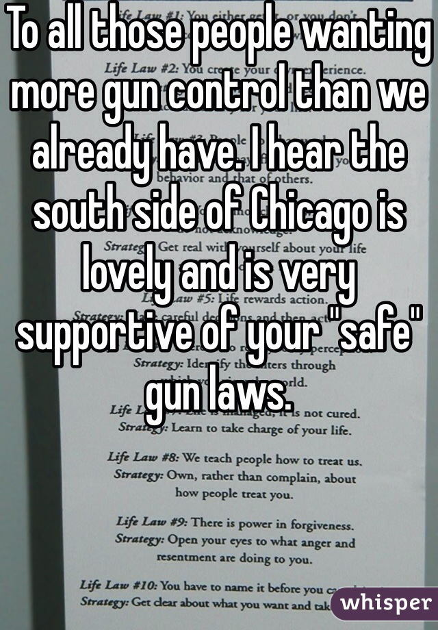 """To all those people wanting more gun control than we already have. I hear the south side of Chicago is lovely and is very supportive of your """"safe"""" gun laws."""