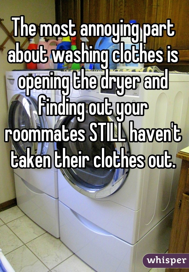 The most annoying part about washing clothes is opening the dryer and finding out your roommates STILL haven't taken their clothes out.