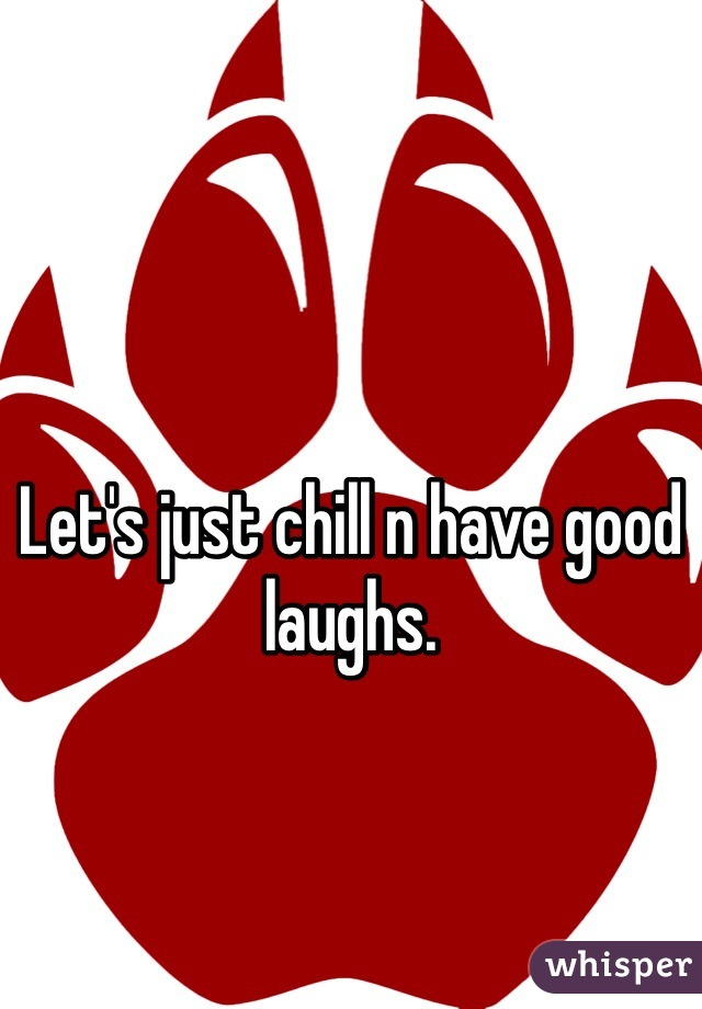 Let's just chill n have good laughs.