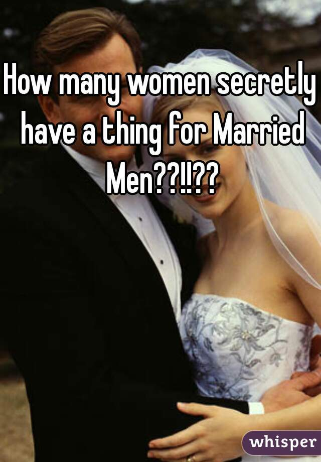 How many women secretly have a thing for Married Men??!!??