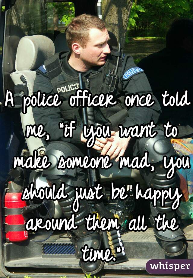 "A police officer once told me, ""if you want to make someone mad, you should just be happy around them all the time."""