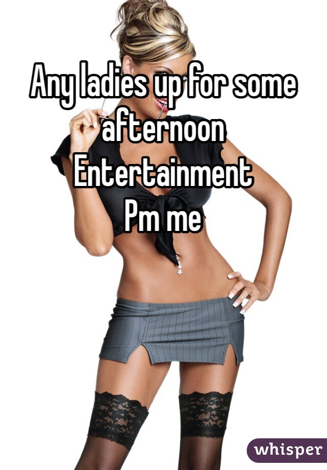 Any ladies up for some afternoon  Entertainment Pm me