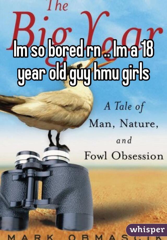Im so bored rn .. Im a 18 year old guy hmu girls