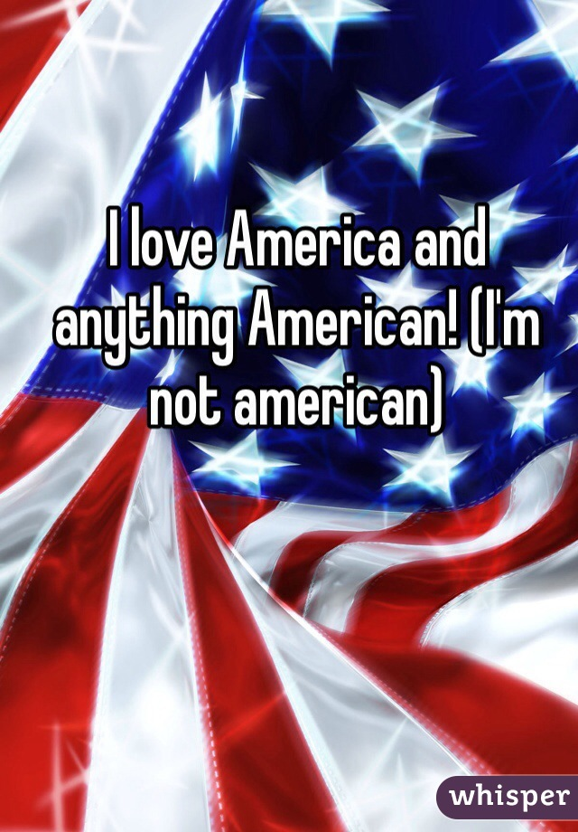 I love America and anything American! (I'm not american)