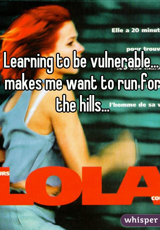 Learning to be vulnerable... makes me want to run for the hills...