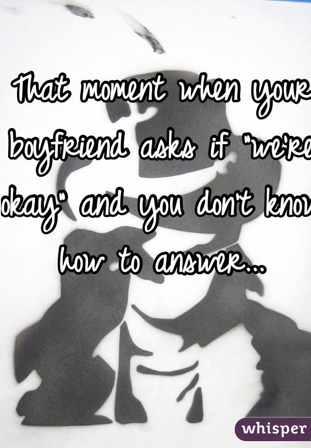 """That moment when your boyfriend asks if """"we're okay"""" and you don't know how to answer..."""