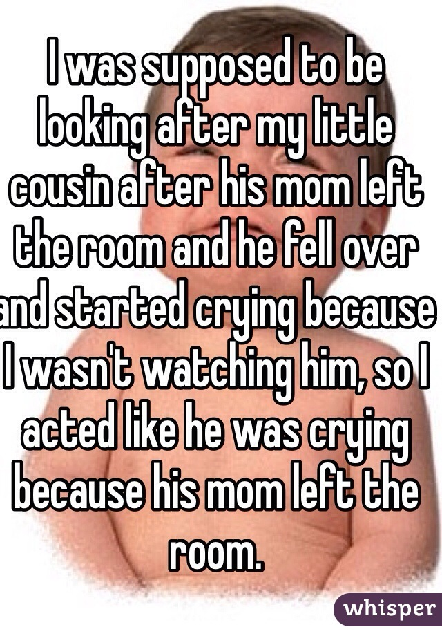 I was supposed to be looking after my little cousin after his mom left the room and he fell over and started crying because I wasn't watching him, so I acted like he was crying because his mom left the room.