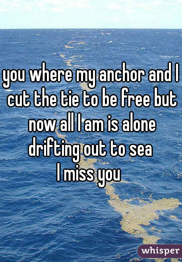 you where my anchor and I cut the tie to be free but now all I am is alone drifting out to sea    I miss you