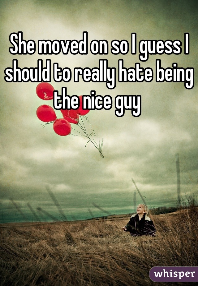 She moved on so I guess I should to really hate being the nice guy