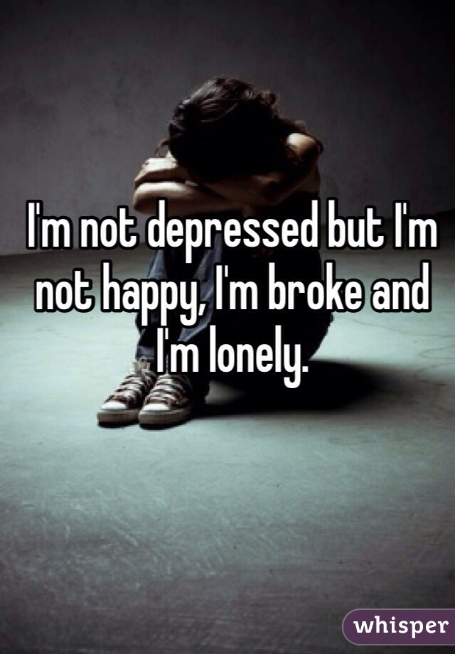 I'm not depressed but I'm not happy, I'm broke and I'm lonely.