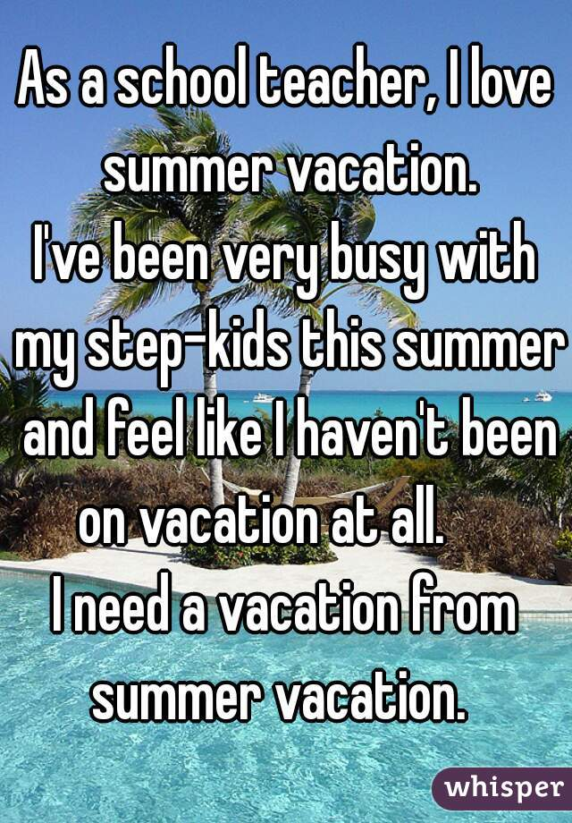 As a school teacher, I love summer vacation.   I've been very busy with my step-kids this summer and feel like I haven't been on vacation at all.       I need a vacation from summer vacation.