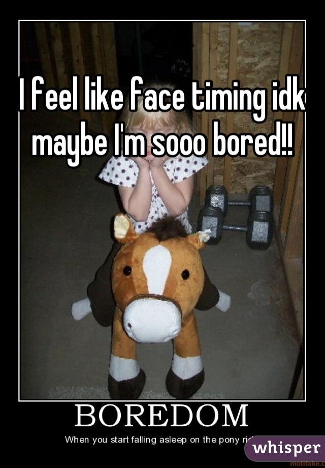 I feel like face timing idk maybe I'm sooo bored!!