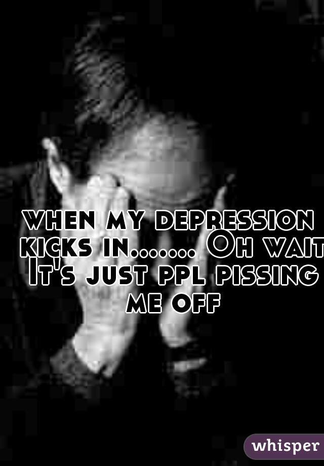 when my depression kicks in....... Oh wait It's just ppl pissing me off