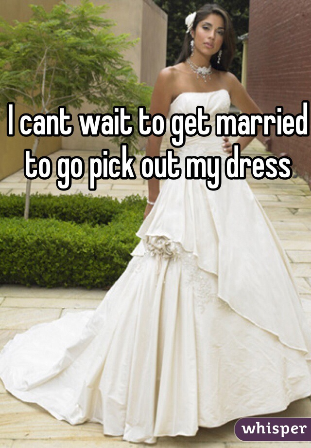 I cant wait to get married to go pick out my dress