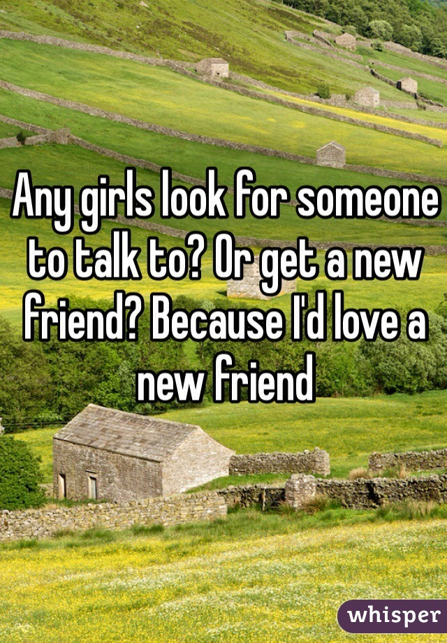 Any girls look for someone to talk to? Or get a new friend? Because I'd love a new friend