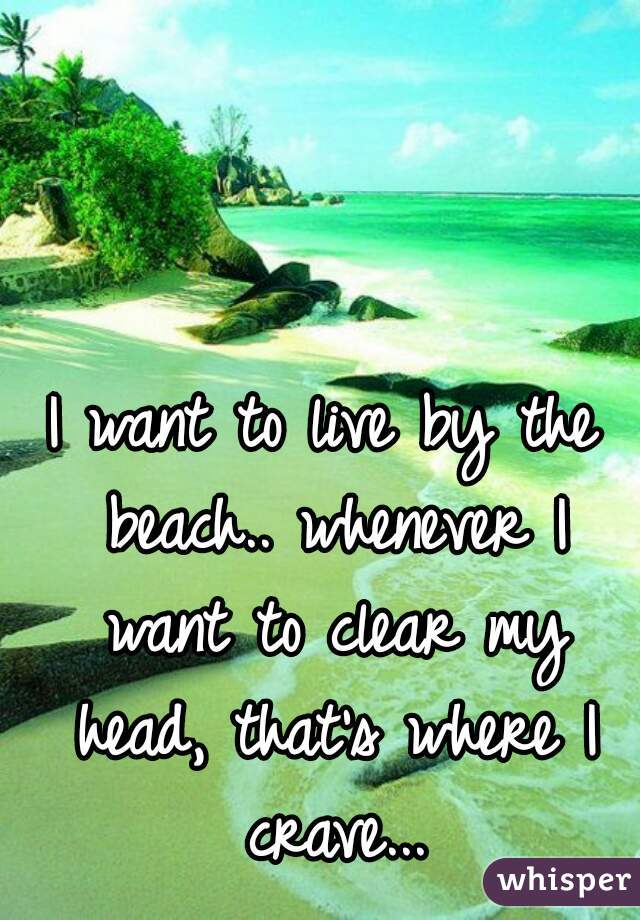 I want to live by the beach.. whenever I want to clear my head, that's where I crave...