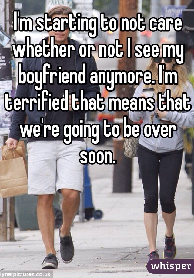 I'm starting to not care whether or not I see my boyfriend anymore. I'm terrified that means that we're going to be over soon.