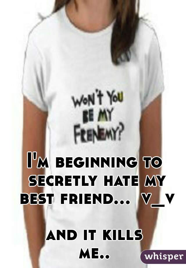 I'm beginning to secretly hate my best friend...  v_v    and it kills me..