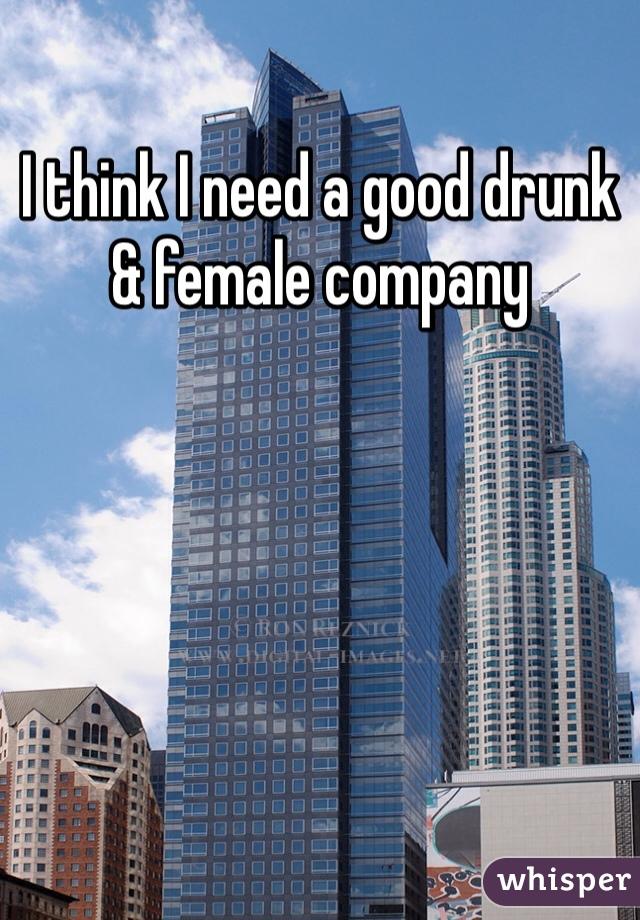 I think I need a good drunk & female company