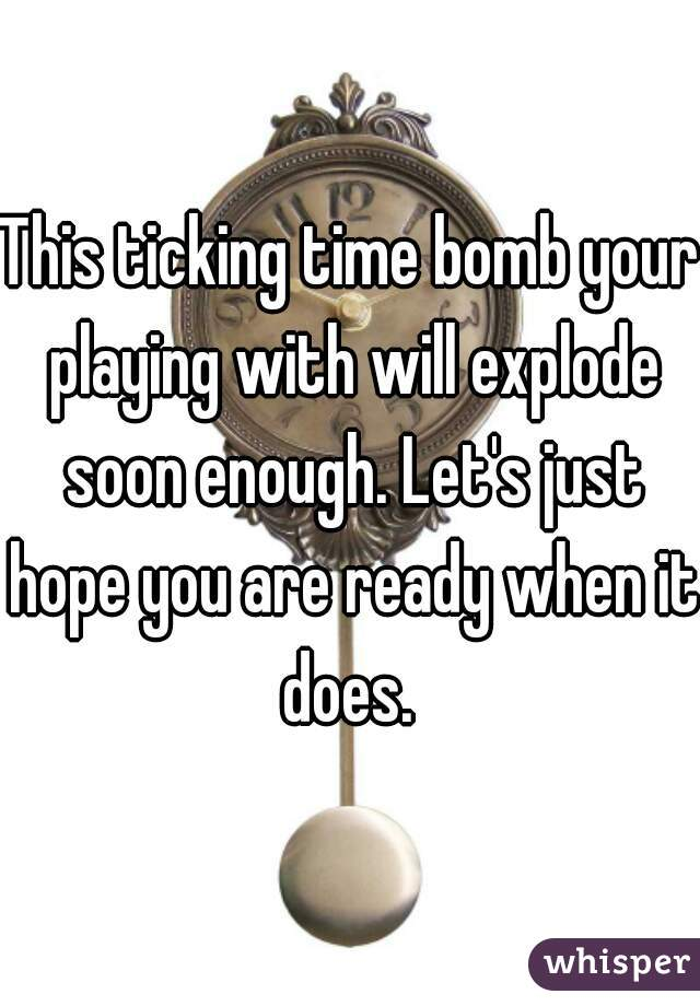 This ticking time bomb your playing with will explode soon enough. Let's just hope you are ready when it does.