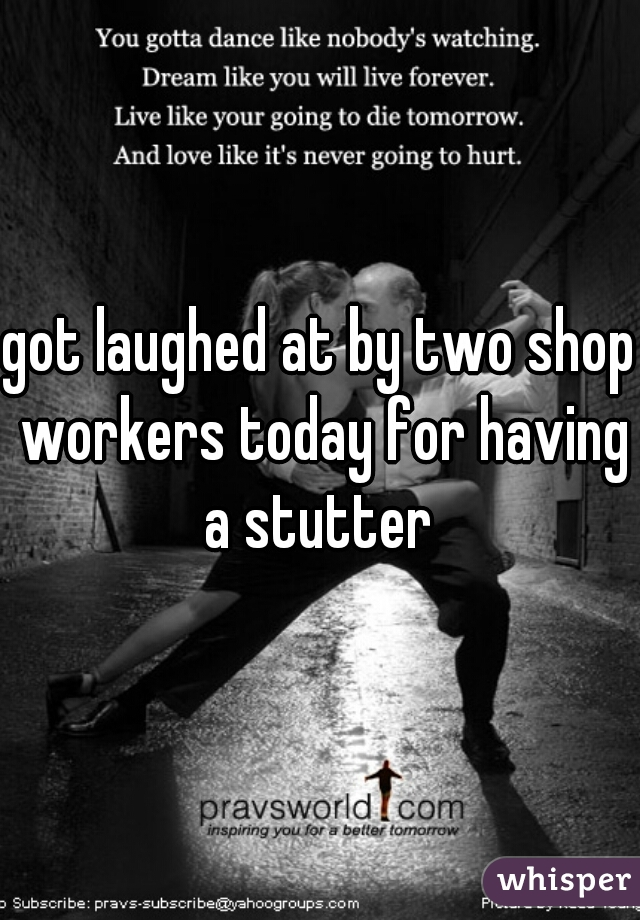got laughed at by two shop workers today for having a stutter