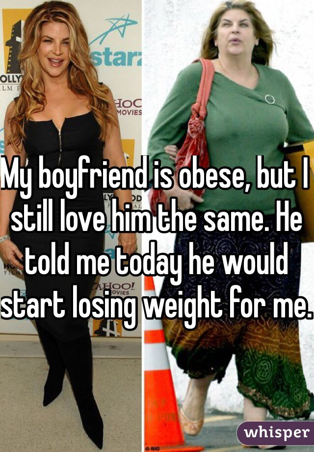 My boyfriend is obese, but I still love him the same. He told me today he would start losing weight for me.