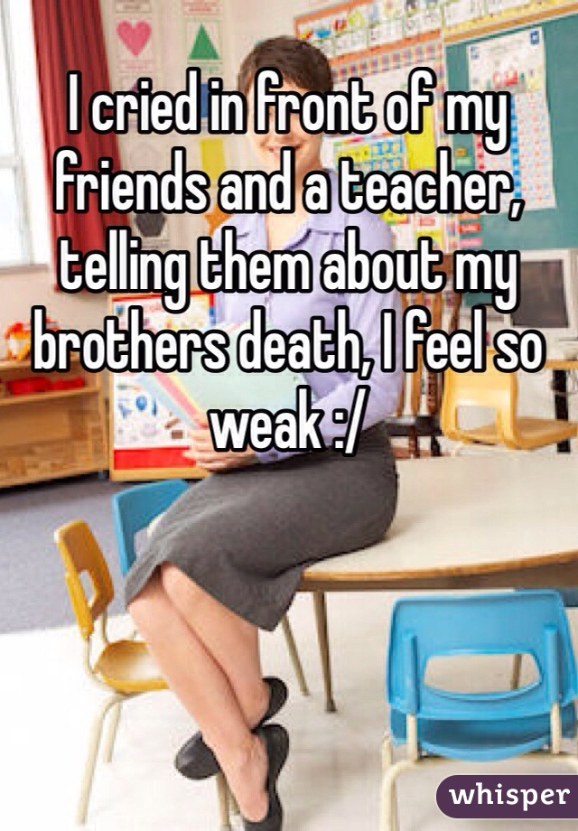 I cried in front of my friends and a teacher, telling them about my brothers death, I feel so weak :/