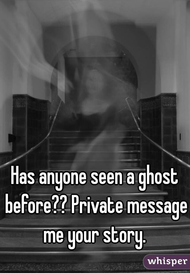 Has anyone seen a ghost before?? Private message me your story.