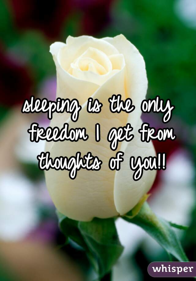 sleeping is the only freedom I get from thoughts of you!!