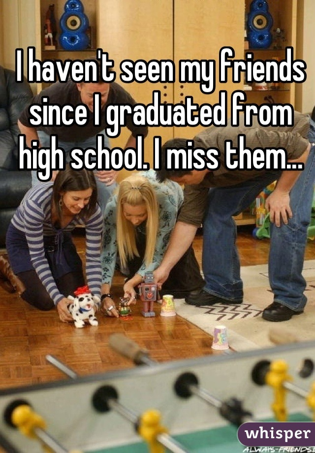 I haven't seen my friends since I graduated from high school. I miss them...