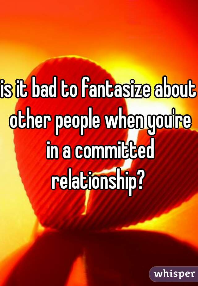 is it bad to fantasize about other people when you're in a committed relationship?