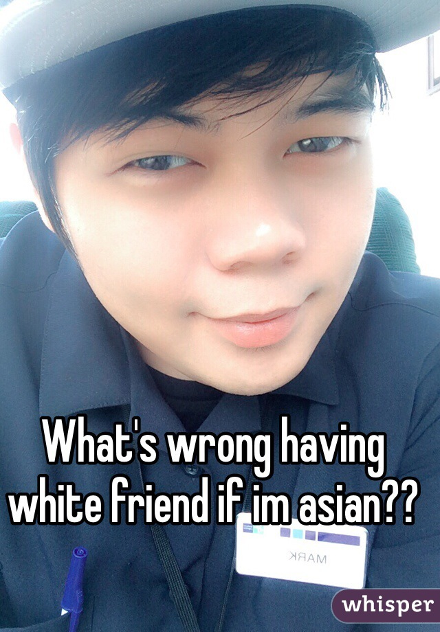 What's wrong having white friend if im asian??