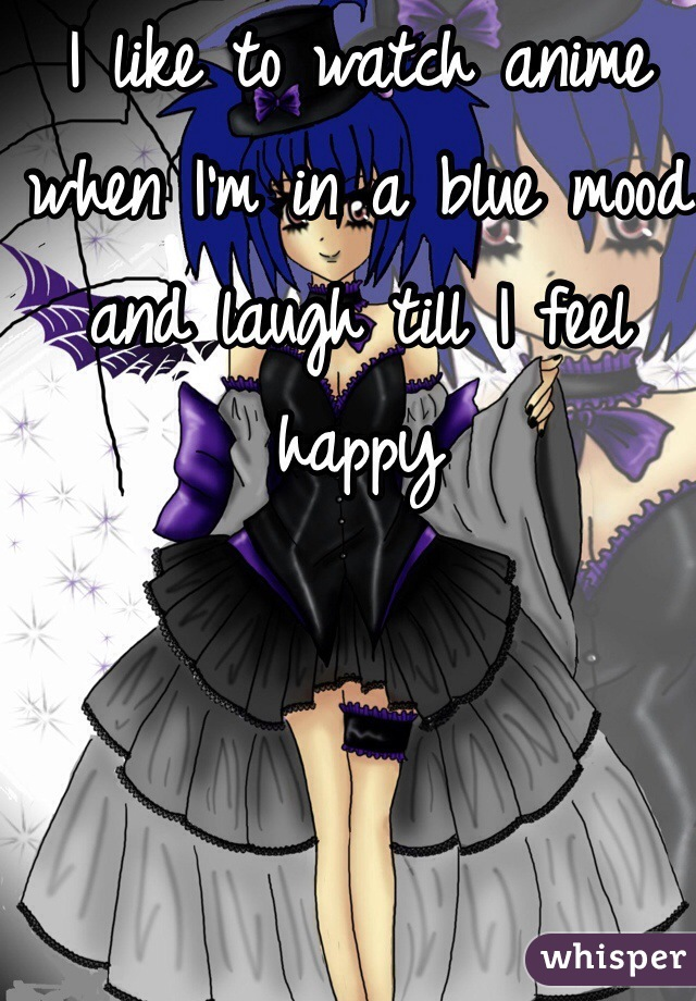 I like to watch anime when I'm in a blue mood and laugh till I feel happy