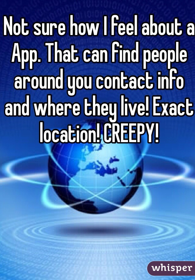 Not sure how I feel about a App. That can find people around you contact info and where they live! Exact location! CREEPY!