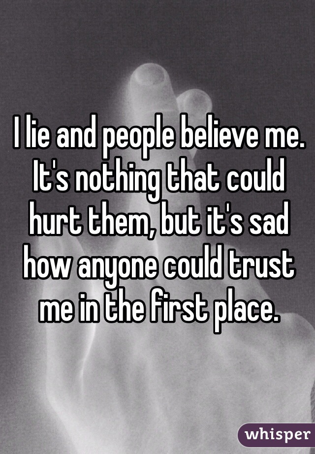 I lie and people believe me. It's nothing that could hurt them, but it's sad how anyone could trust me in the first place.