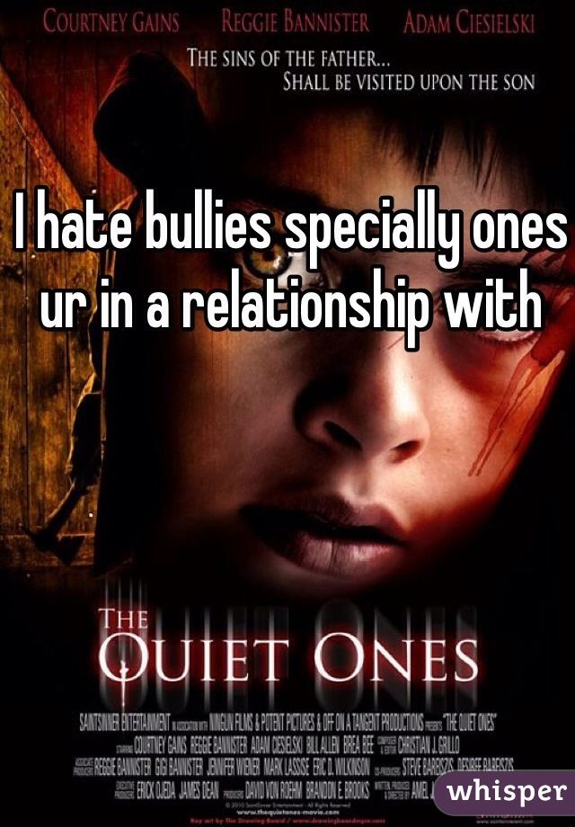 I hate bullies specially ones ur in a relationship with