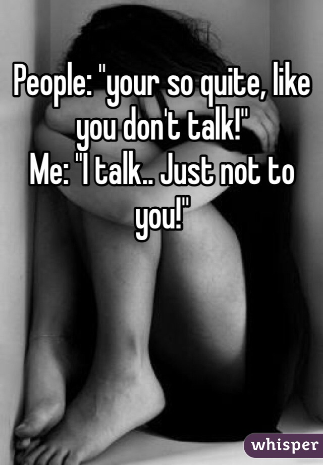 "People: ""your so quite, like you don't talk!"" Me: ""I talk.. Just not to you!"""