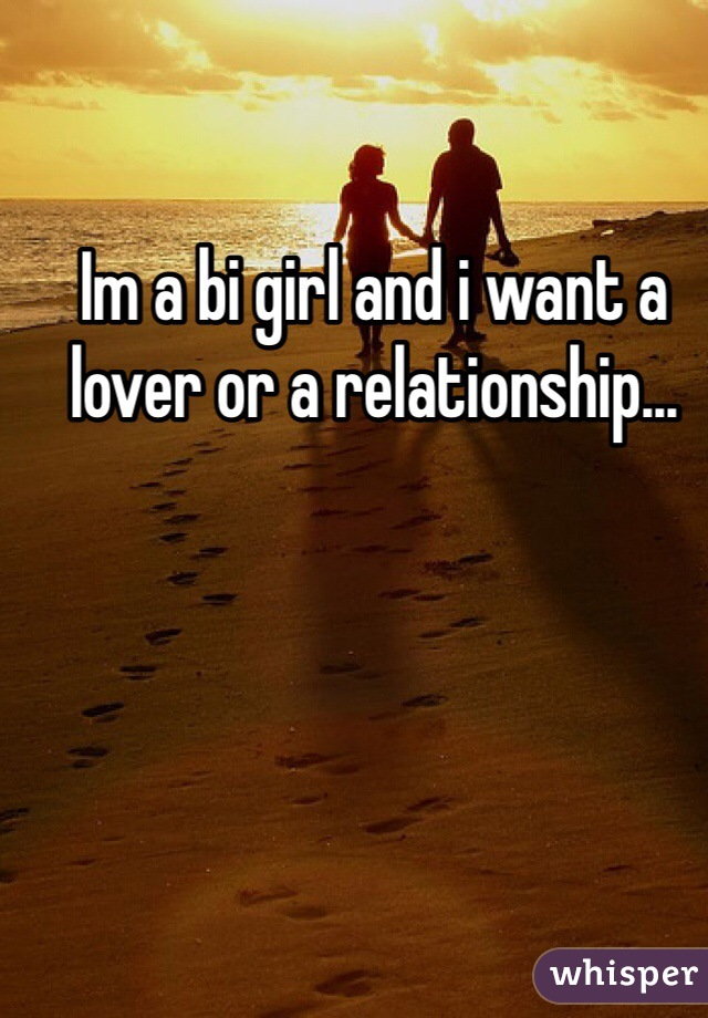 Im a bi girl and i want a lover or a relationship...