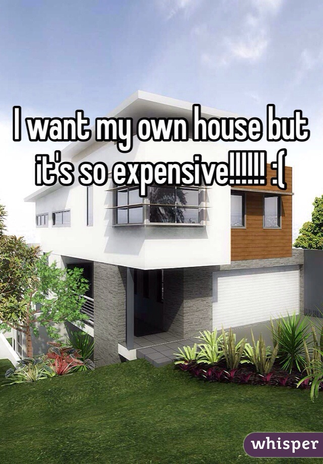 I want my own house but it's so expensive!!!!!! :(