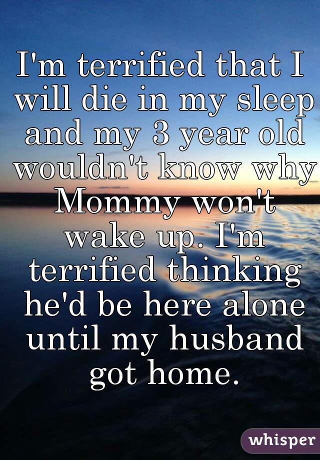 I'm terrified that I will die in my sleep and my 3 year old wouldn't know why Mommy won't wake up. I'm terrified thinking he'd be here alone until my husband got home.